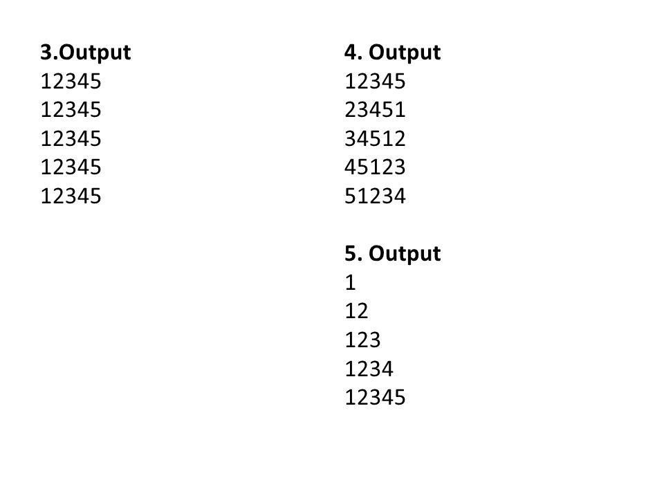 3.Output 12345 4. Output 12345 23451 34512 45123 51234 5. Output 1 12 123 1234