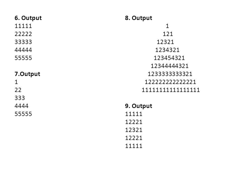 6. Output 11111 22222 33333 44444 55555 7.Output 1 22 333 4444