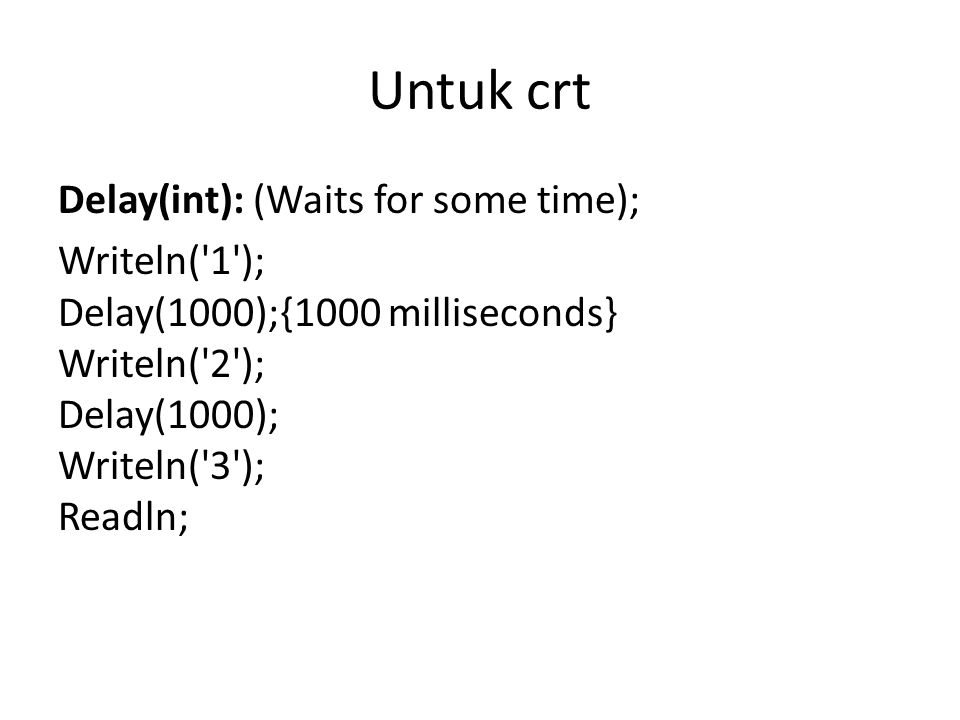 Untuk crt Delay(int): (Waits for some time); Writeln( 1 ); Delay(1000);{1000 milliseconds} Writeln( 2 ); Delay(1000); Writeln( 3 ); Readln;