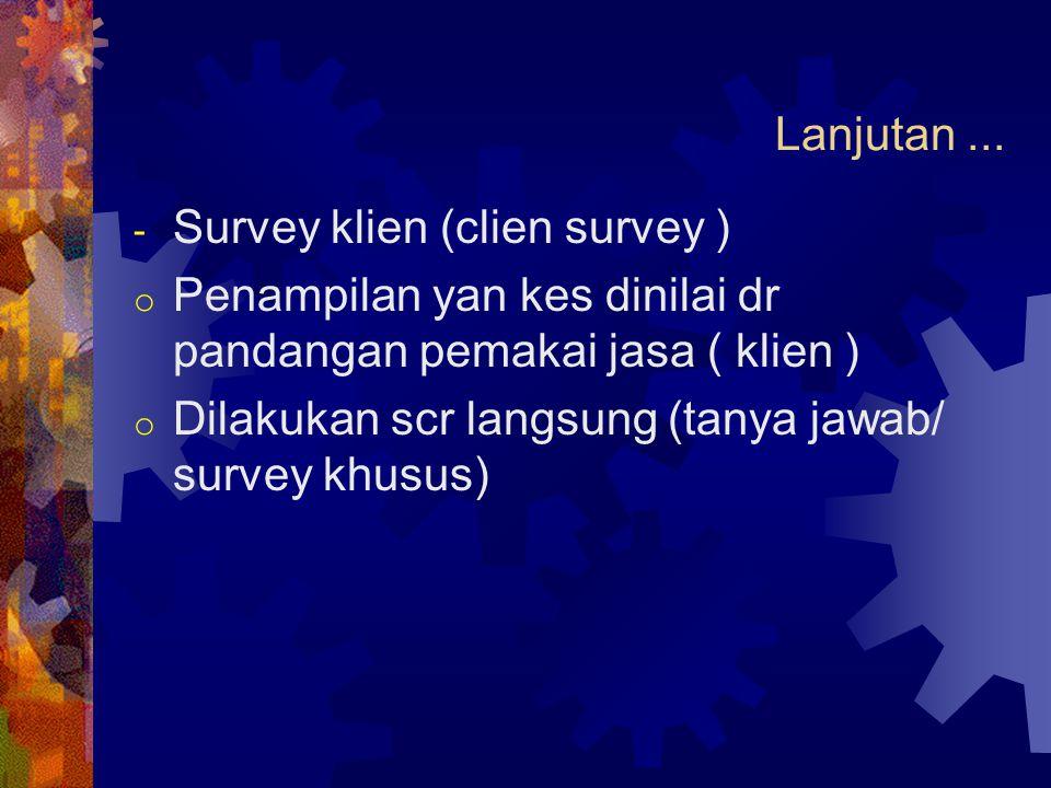 Lanjutan ... Survey klien (clien survey ) Penampilan yan kes dinilai dr pandangan pemakai jasa ( klien )