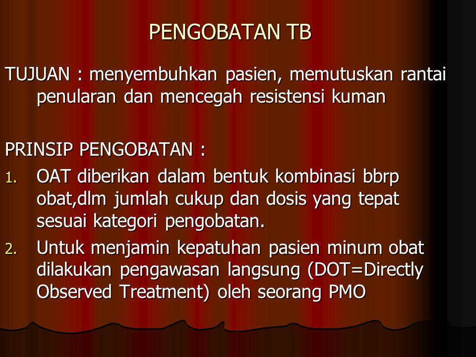 PENGOBATAN TB TUJUAN : menyembuhkan pasien, memutuskan rantai penularan dan mencegah resistensi kuman.