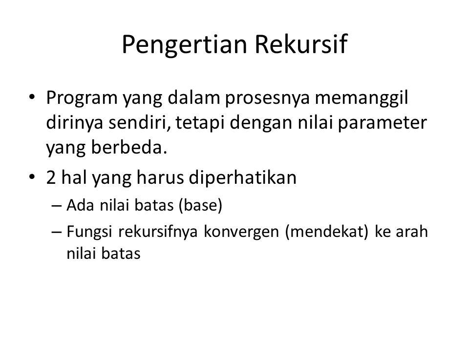 Pengertian Rekursif Program yang dalam prosesnya memanggil dirinya sendiri, tetapi dengan nilai parameter yang berbeda.