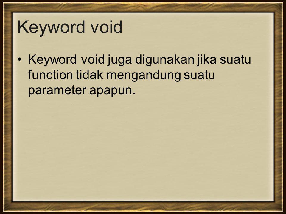Keyword void Keyword void juga digunakan jika suatu function tidak mengandung suatu parameter apapun.
