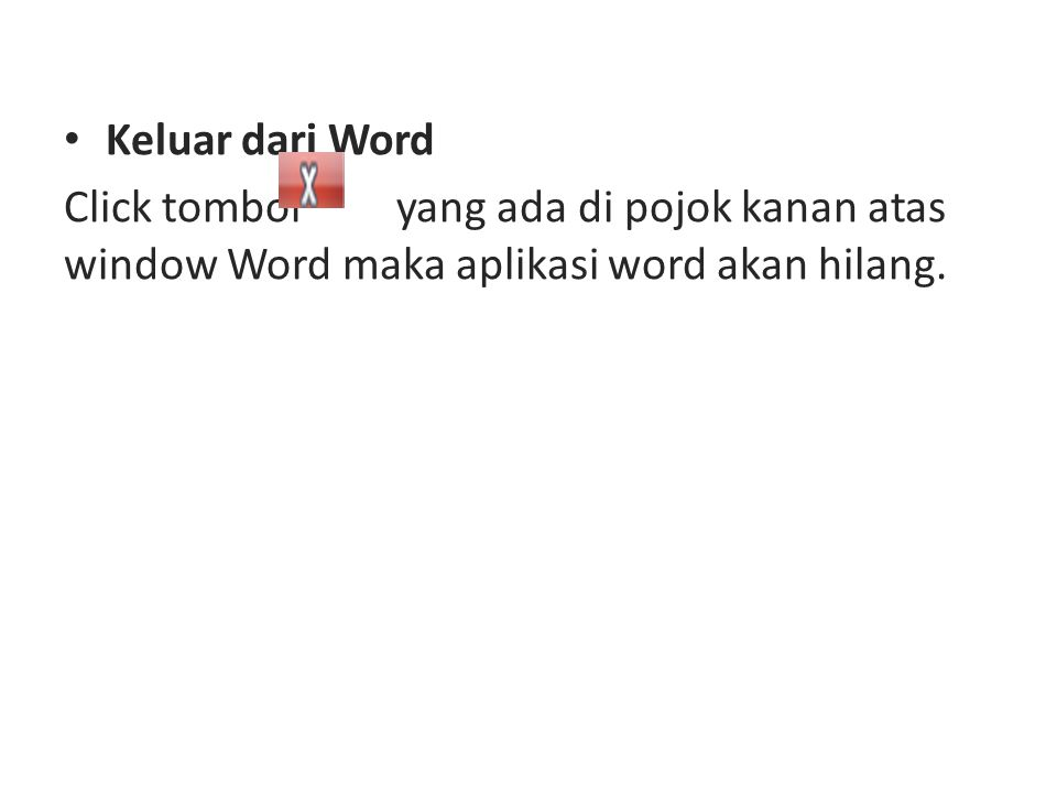 Keluar dari Word Click tombol yang ada di pojok kanan atas window Word maka aplikasi word akan hilang.