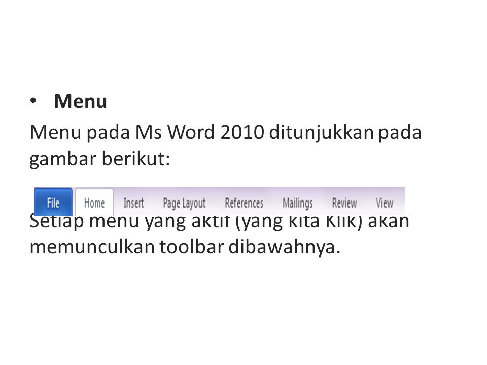 Menu Menu pada Ms Word 2010 ditunjukkan pada gambar berikut: Setiap menu yang aktif (yang kita Klik) akan memunculkan toolbar dibawahnya.