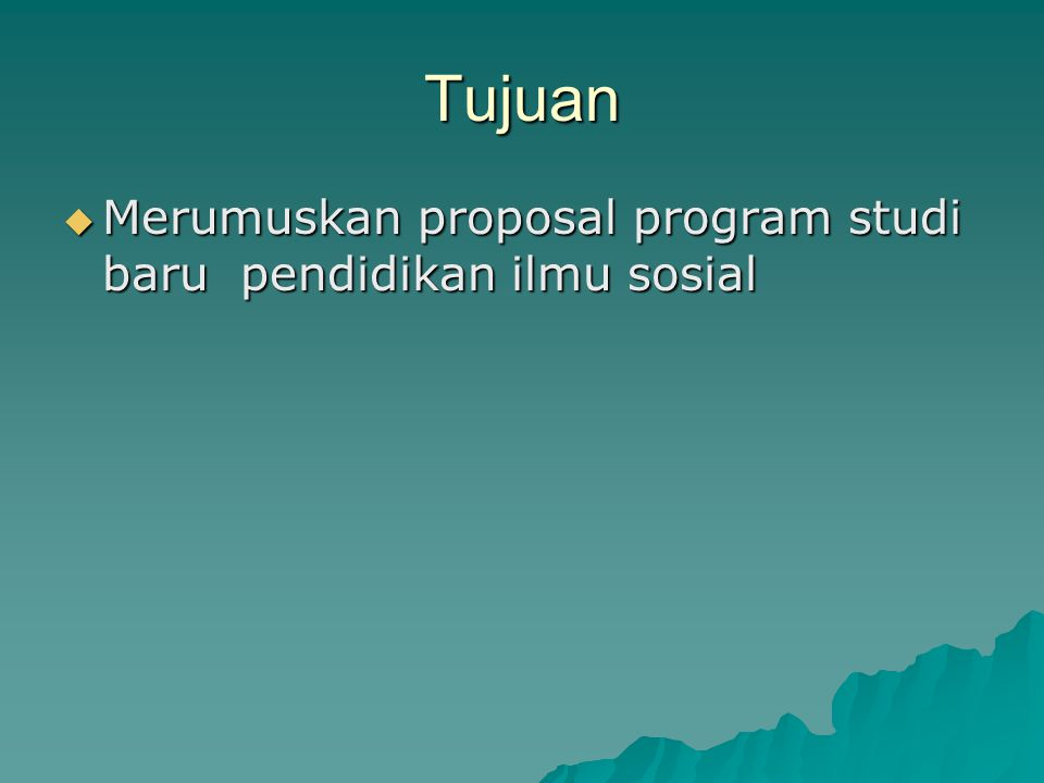 Tujuan Merumuskan proposal program studi baru pendidikan ilmu sosial