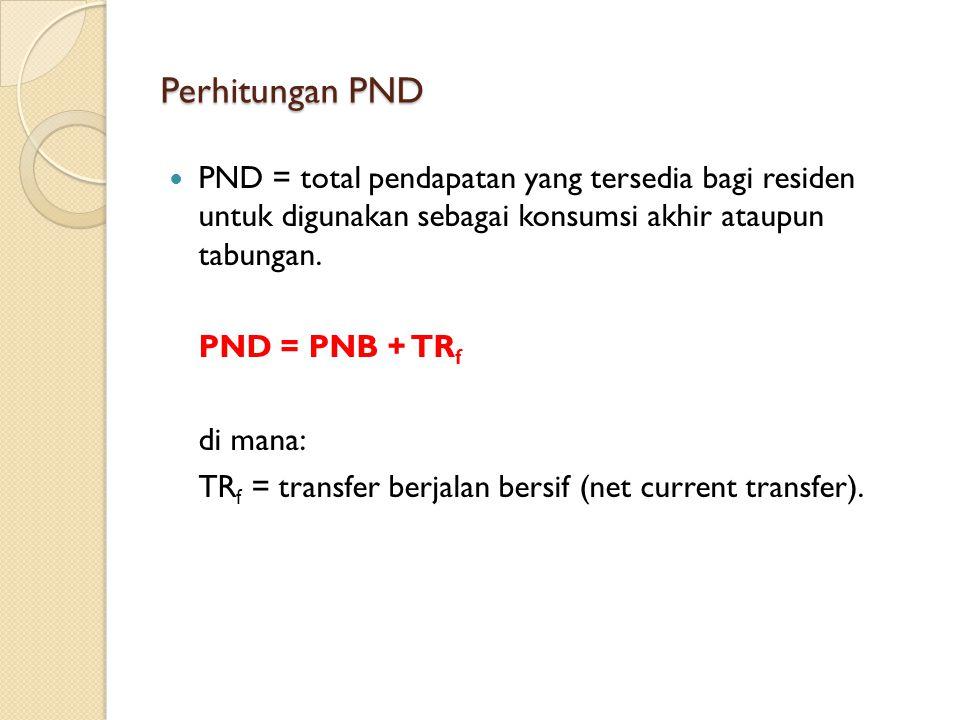 Perhitungan PND PND = total pendapatan yang tersedia bagi residen untuk digunakan sebagai konsumsi akhir ataupun tabungan.