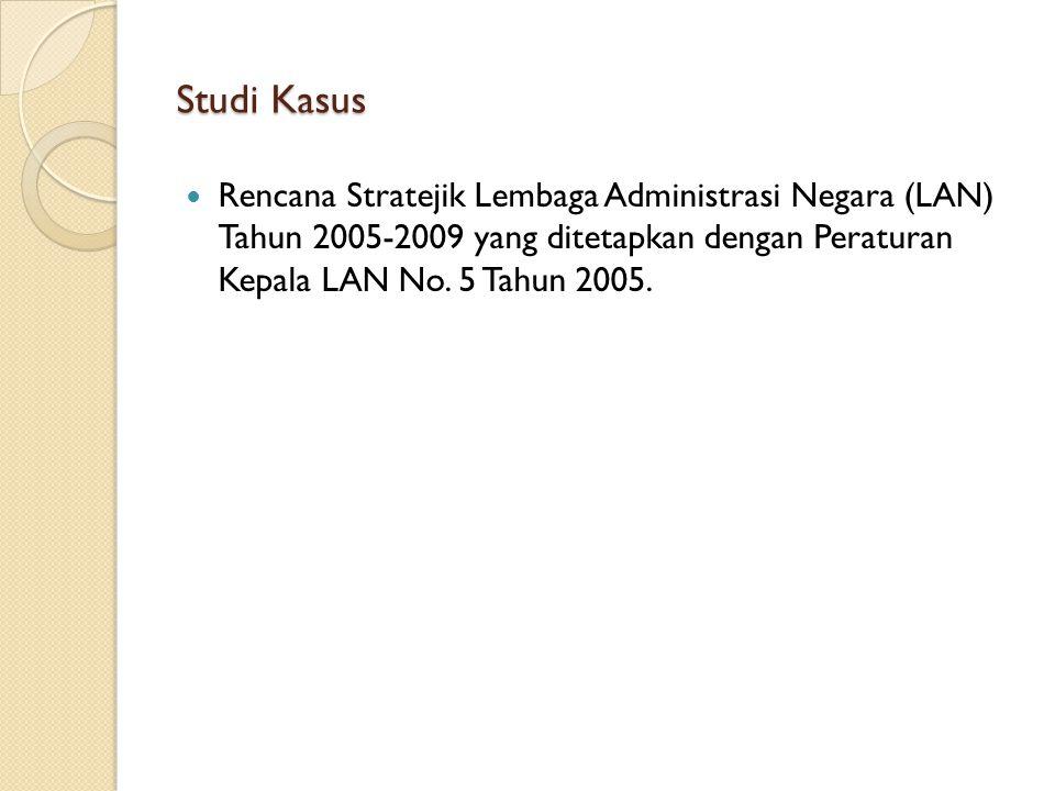 Studi Kasus Rencana Stratejik Lembaga Administrasi Negara (LAN) Tahun 2005-2009 yang ditetapkan dengan Peraturan Kepala LAN No.