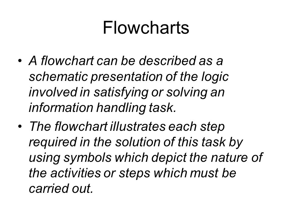 Flowcharts A flowchart can be described as a schematic presentation of the logic involved in satisfying or solving an information handling task.