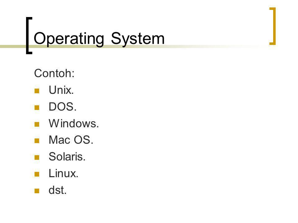 Operating System Contoh: Unix. DOS. Windows. Mac OS. Solaris. Linux.