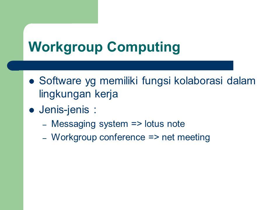 Workgroup Computing Software yg memiliki fungsi kolaborasi dalam lingkungan kerja. Jenis-jenis : Messaging system => lotus note.