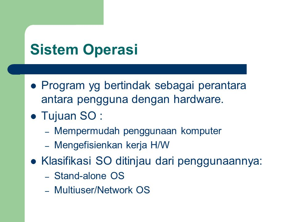 Sistem Operasi Program yg bertindak sebagai perantara antara pengguna dengan hardware. Tujuan SO :