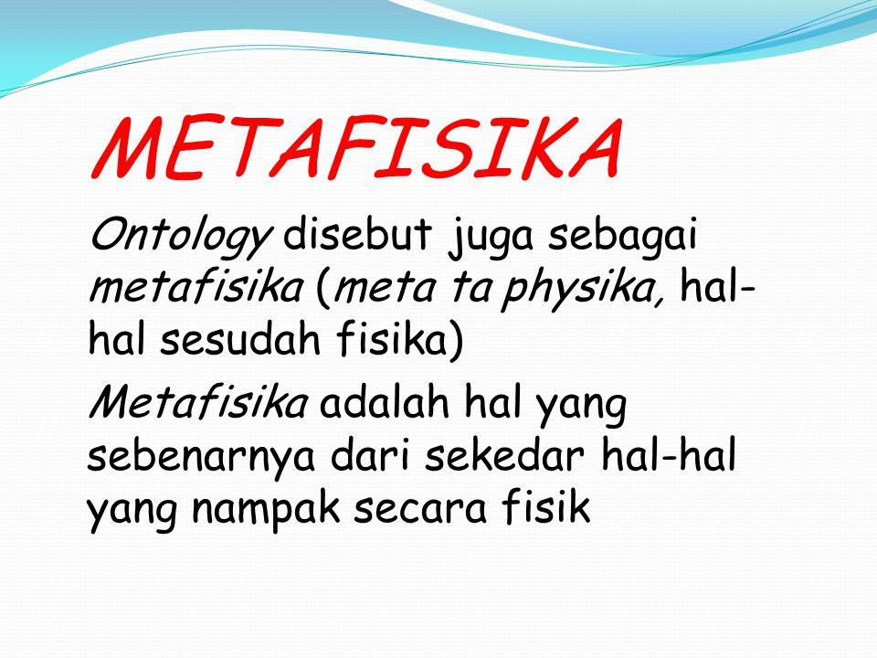 METAFISIKA Ontology disebut juga sebagai metafisika (meta ta physika, hal-hal sesudah fisika)