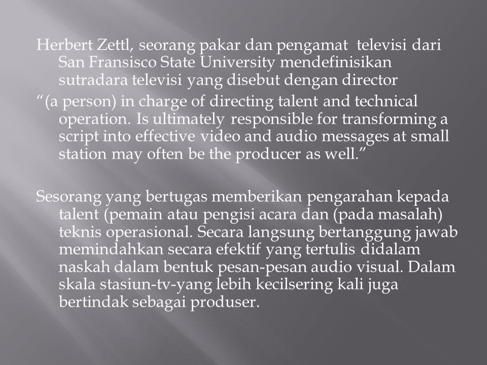 Herbert Zettl, seorang pakar dan pengamat televisi dari San Fransisco State University mendefinisikan sutradara televisi yang disebut dengan director (a person) in charge of directing talent and technical operation.