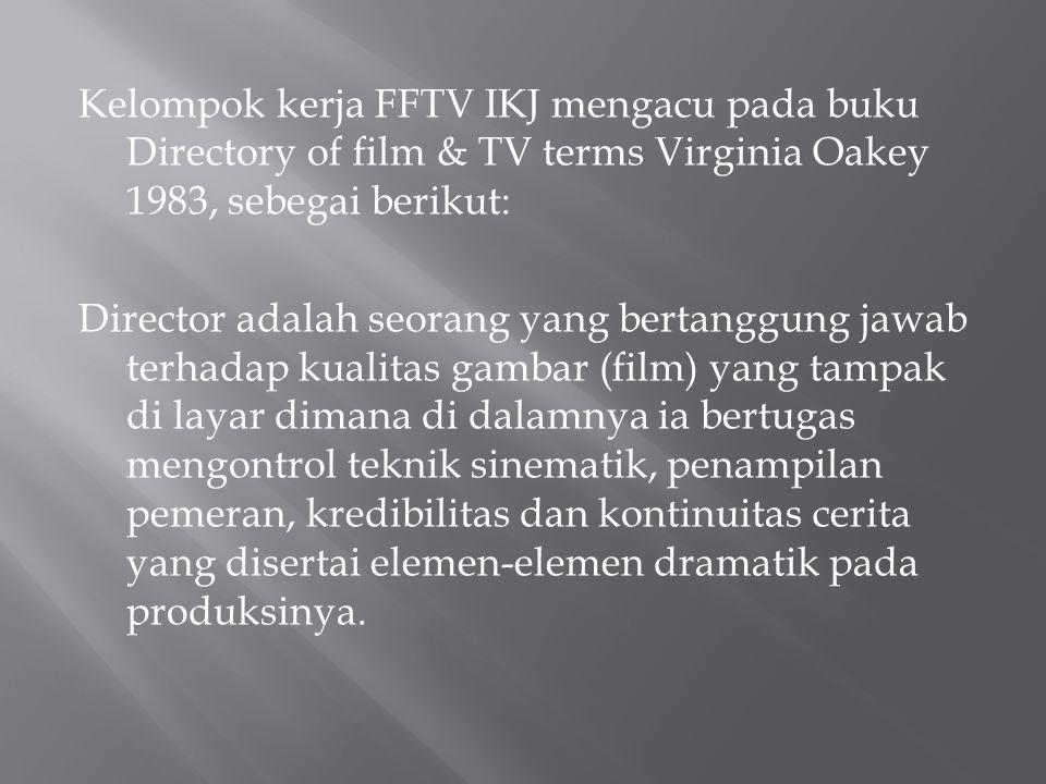 Kelompok kerja FFTV IKJ mengacu pada buku Directory of film & TV terms Virginia Oakey 1983, sebegai berikut: Director adalah seorang yang bertanggung jawab terhadap kualitas gambar (film) yang tampak di layar dimana di dalamnya ia bertugas mengontrol teknik sinematik, penampilan pemeran, kredibilitas dan kontinuitas cerita yang disertai elemen-elemen dramatik pada produksinya.
