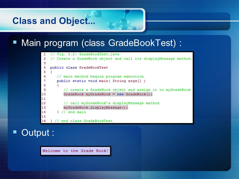 Class and Object... Main program (class GradeBookTest) : Output :