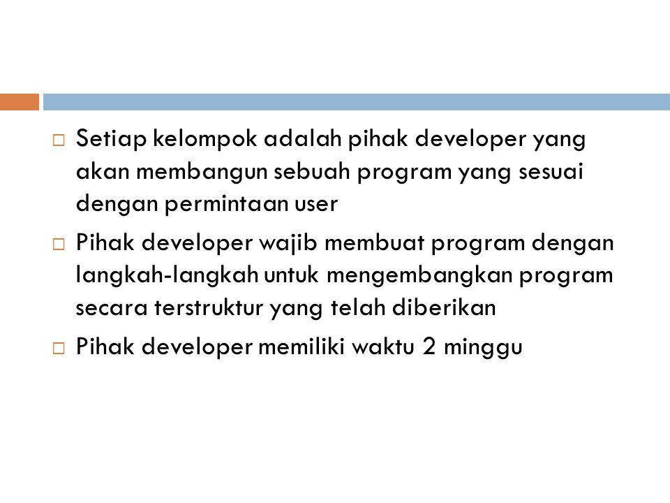 Setiap kelompok adalah pihak developer yang akan membangun sebuah program yang sesuai dengan permintaan user