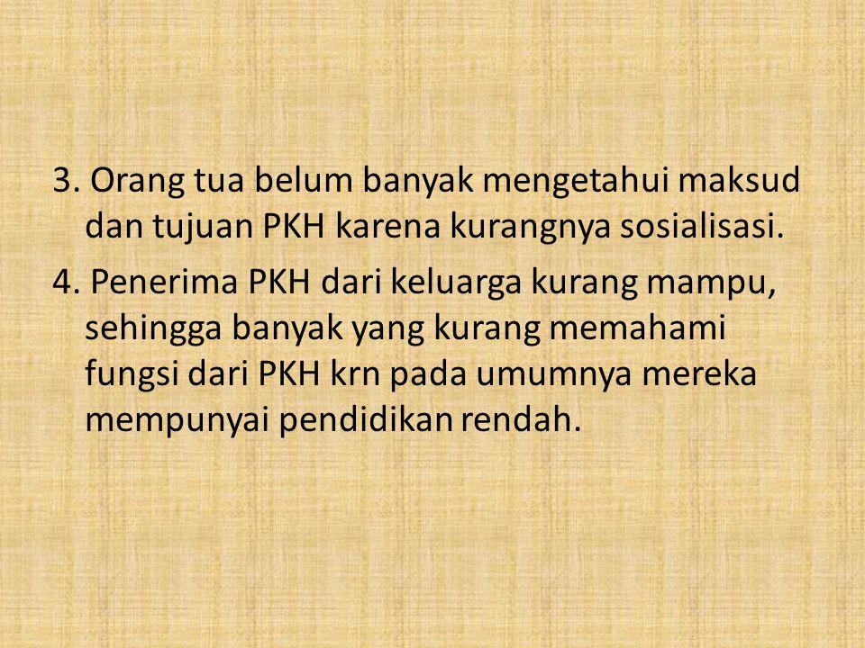 3. Orang tua belum banyak mengetahui maksud dan tujuan PKH karena kurangnya sosialisasi.