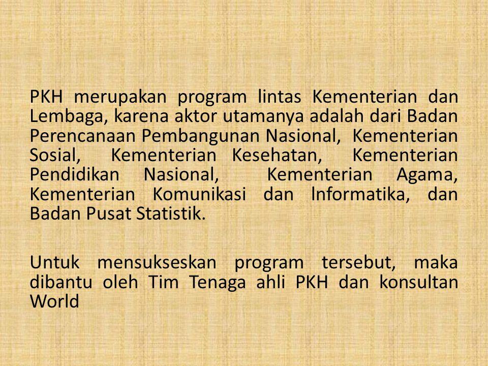 PKH merupakan program lintas Kementerian dan Lembaga, karena aktor utamanya adalah dari Badan Perencanaan Pembangunan Nasional, Kementerian Sosial, Kementerian Kesehatan, Kementerian Pendidikan Nasional, Kementerian Agama, Kementerian Komunikasi dan lnformatika, dan Badan Pusat Statistik.