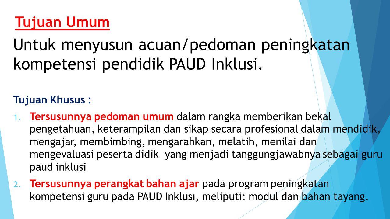 Tujuan Umum Untuk menyusun acuan/pedoman peningkatan kompetensi pendidik PAUD Inklusi. Tujuan Khusus :