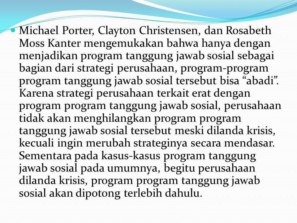 Michael Porter, Clayton Christensen, dan Rosabeth Moss Kanter mengemukakan bahwa hanya dengan menjadikan program tanggung jawab sosial sebagai bagian dari strategi perusahaan, program-program program tanggung jawab sosial tersebut bisa abadi .