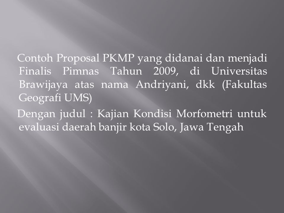 Contoh Proposal PKMP yang didanai dan menjadi Finalis Pimnas Tahun 2009, di Universitas Brawijaya atas nama Andriyani, dkk (Fakultas Geografi UMS) Dengan judul : Kajian Kondisi Morfometri untuk evaluasi daerah banjir kota Solo, Jawa Tengah