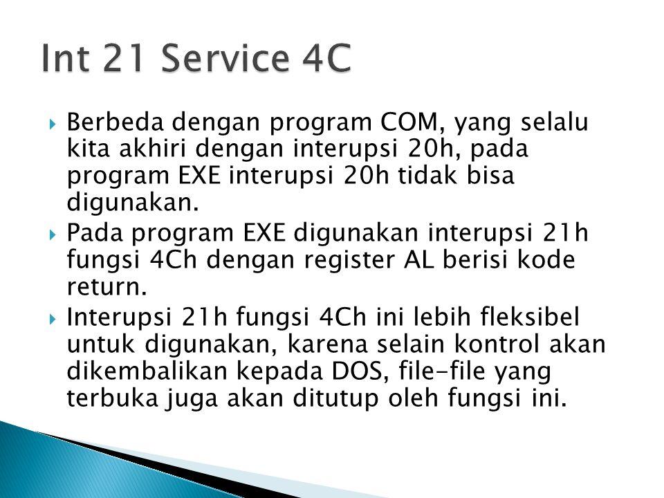 Int 21 Service 4C Berbeda dengan program COM, yang selalu kita akhiri dengan interupsi 20h, pada program EXE interupsi 20h tidak bisa digunakan.