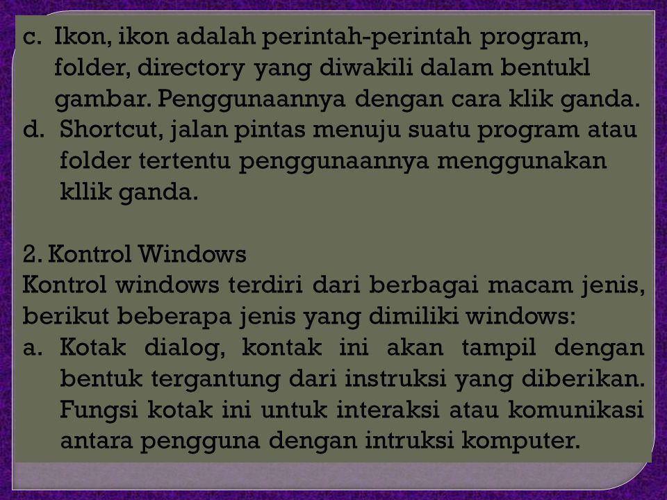 c. Ikon, ikon adalah perintah-perintah program, folder, directory yang diwakili dalam bentukl gambar. Penggunaannya dengan cara klik ganda.