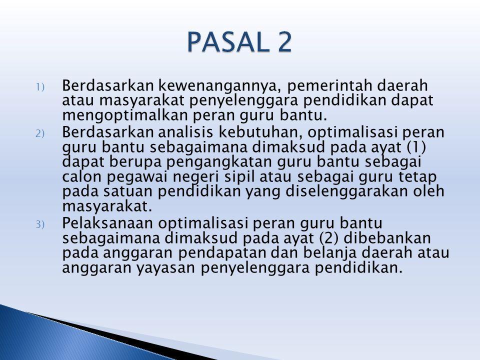 PASAL 2 Berdasarkan kewenangannya, pemerintah daerah atau masyarakat penyelenggara pendidikan dapat mengoptimalkan peran guru bantu.