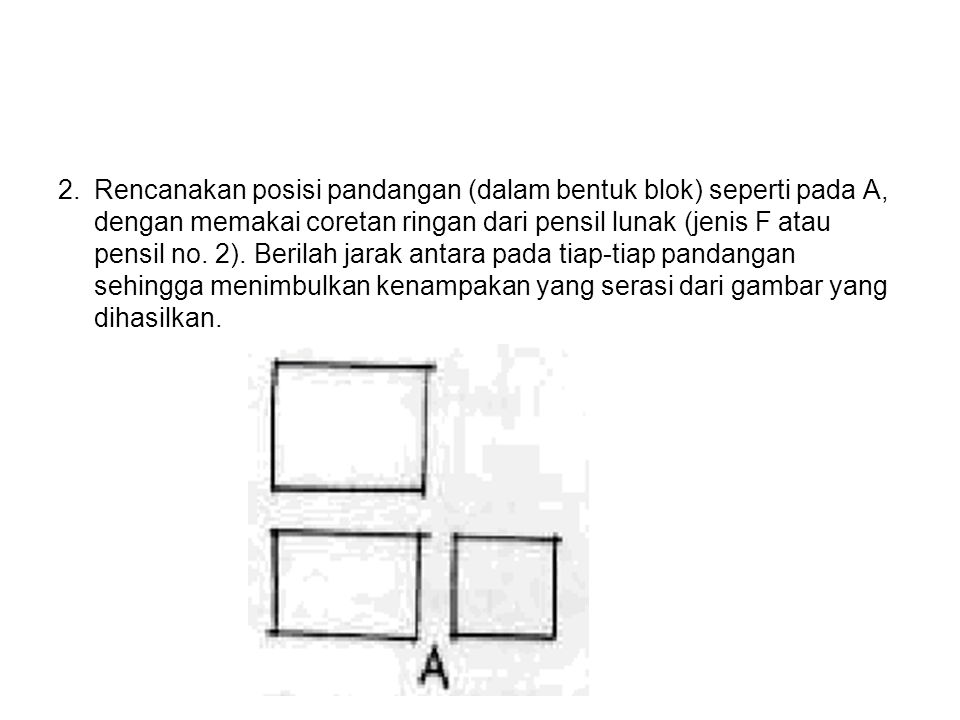 2. Rencanakan posisi pandangan (dalam bentuk blok) seperti pada A, dengan memakai coretan ringan dari pensil lunak (jenis F atau pensil no.