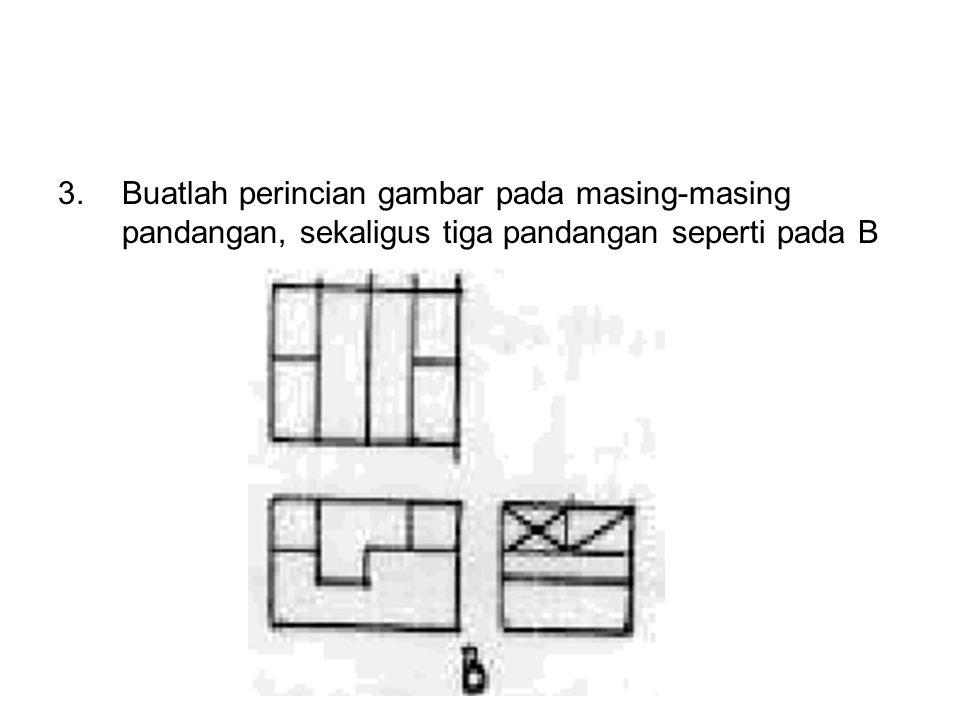 3. Buatlah perincian gambar pada masing-masing pandangan, sekaligus tiga pandangan seperti pada B