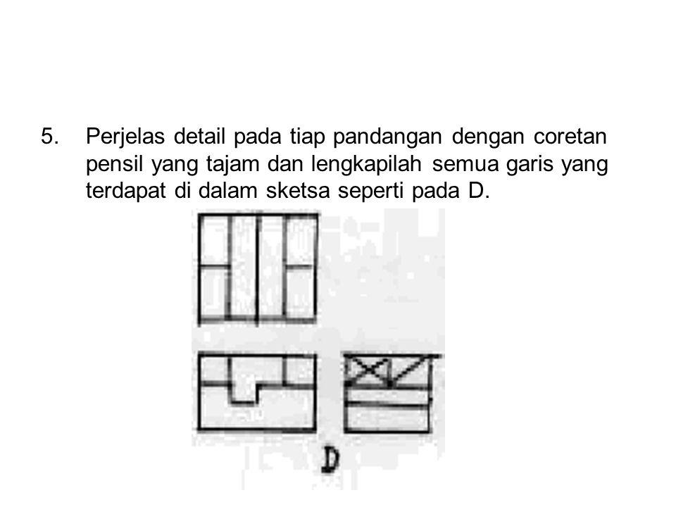 5. Perjelas detail pada tiap pandangan dengan coretan pensil yang tajam dan lengkapilah semua garis yang terdapat di dalam sketsa seperti pada D.