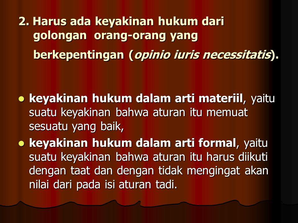 2. Harus ada keyakinan hukum dari golongan orang-orang yang berkepentingan (opinio iuris necessitatis).