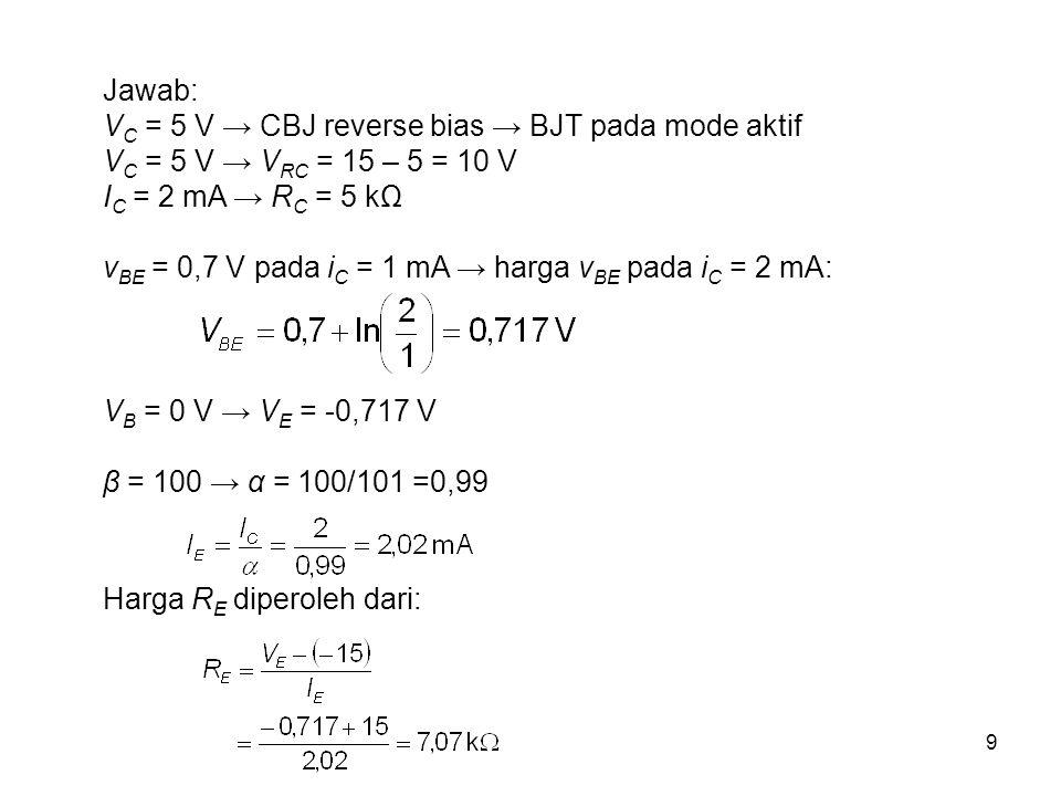 Jawab: VC = 5 V → CBJ reverse bias → BJT pada mode aktif. VC = 5 V → VRC = 15 – 5 = 10 V. IC = 2 mA → RC = 5 kΩ.