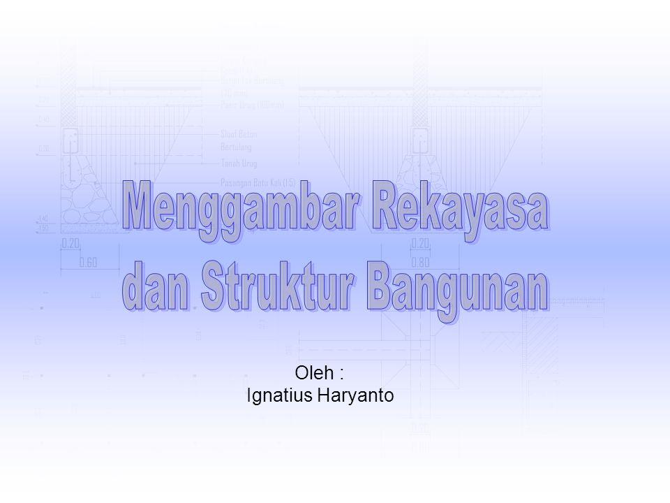 Menggambar Rekayasa dan Struktur Bangunan Oleh : Ignatius Haryanto