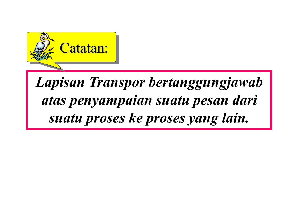 Catatan: Lapisan Transpor bertanggungjawab atas penyampaian suatu pesan dari suatu proses ke proses yang lain.