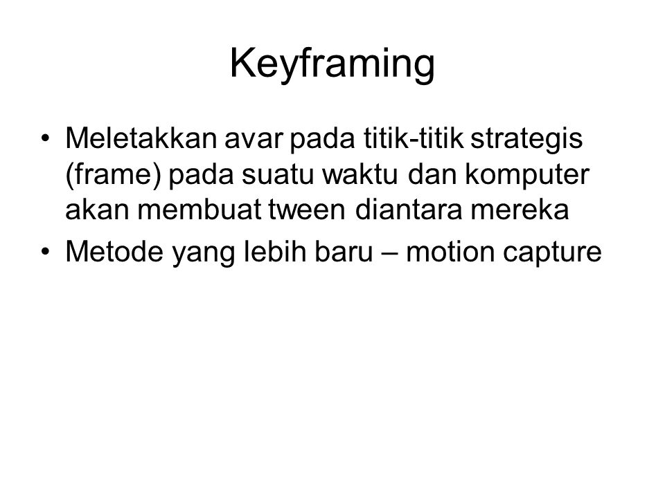 Keyframing Meletakkan avar pada titik-titik strategis (frame) pada suatu waktu dan komputer akan membuat tween diantara mereka.