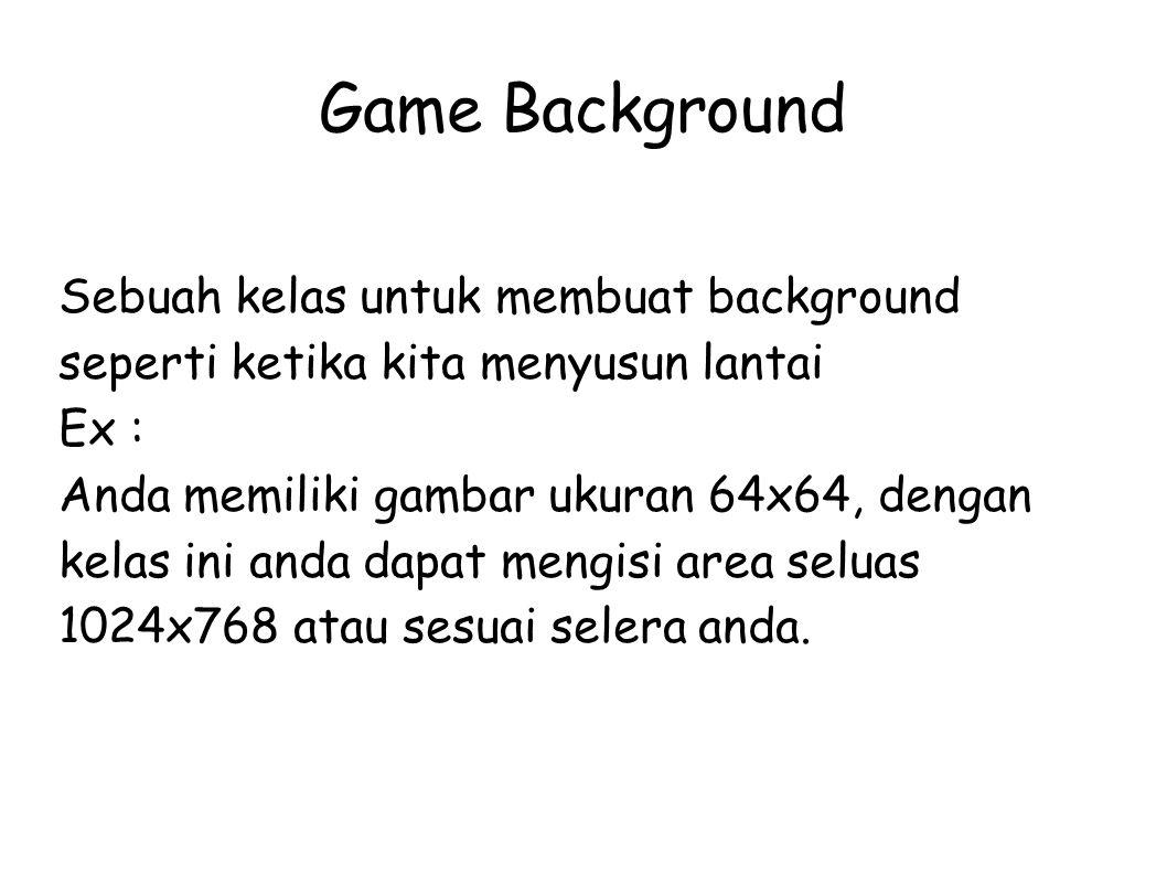 Game Background Sebuah kelas untuk membuat background seperti ketika kita menyusun lantai. Ex :