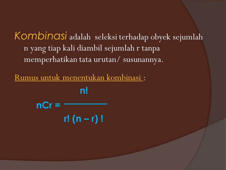 Kombinasi adalah seleksi terhadap obyek sejumlah n yang tiap kali diambil sejumlah r tanpa memperhatikan tata urutan/ susunannya.