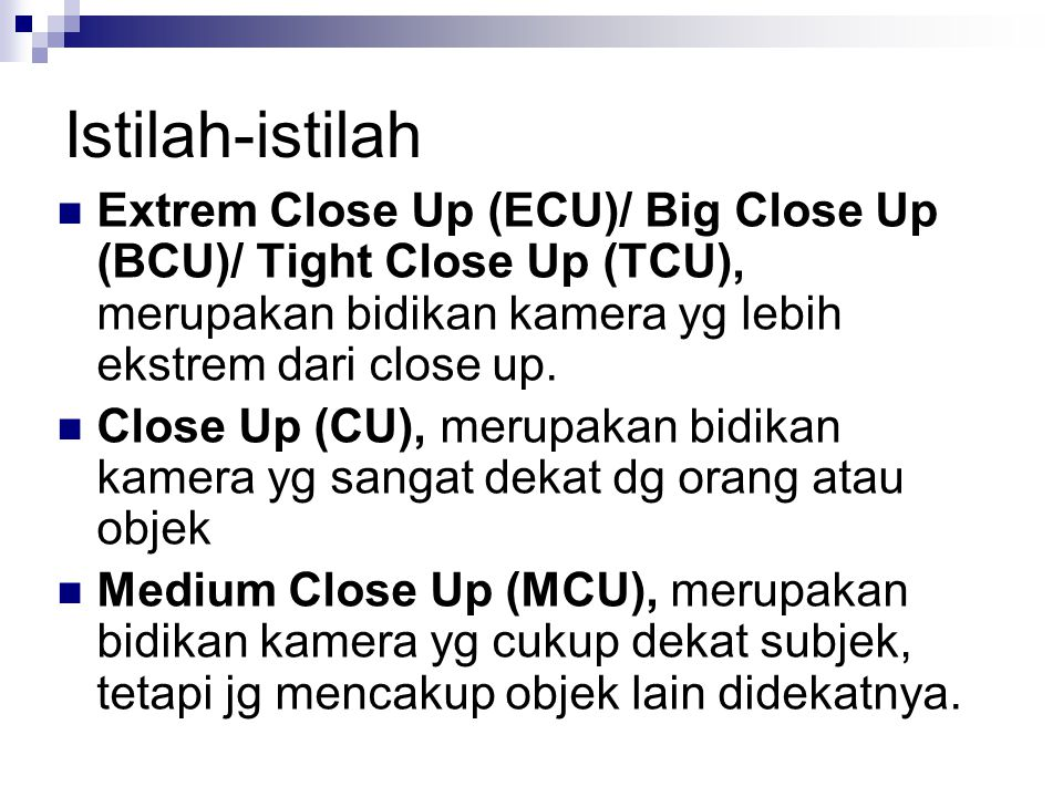 Istilah-istilah Extrem Close Up (ECU)/ Big Close Up (BCU)/ Tight Close Up (TCU), merupakan bidikan kamera yg lebih ekstrem dari close up.