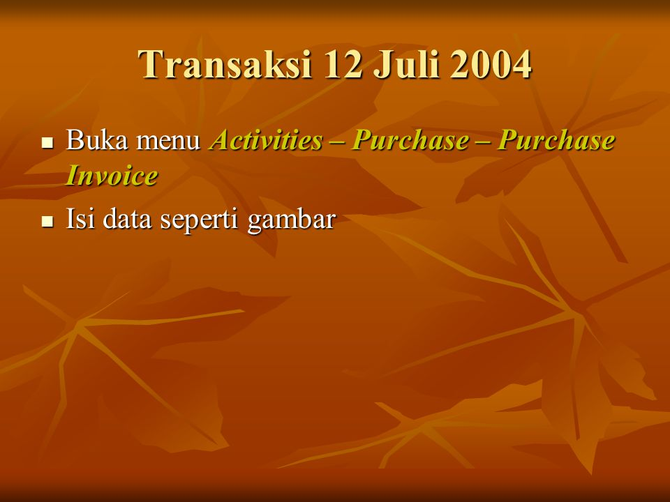 Transaksi 12 Juli 2004 Buka menu Activities – Purchase – Purchase Invoice Isi data seperti gambar