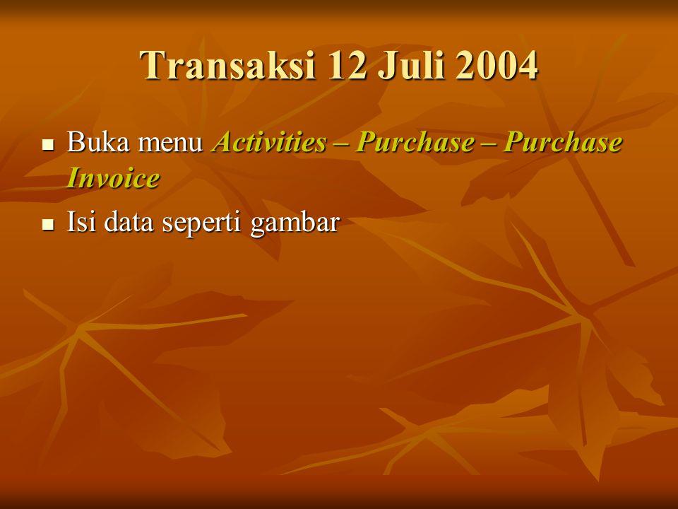 Transaksi 12 Juli 2004 Buka menu Activities – Purchase – Purchase Invoice Isi data seperti gambar
