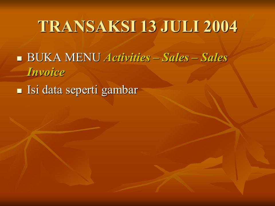 TRANSAKSI 13 JULI 2004 BUKA MENU Activities – Sales – Sales Invoice