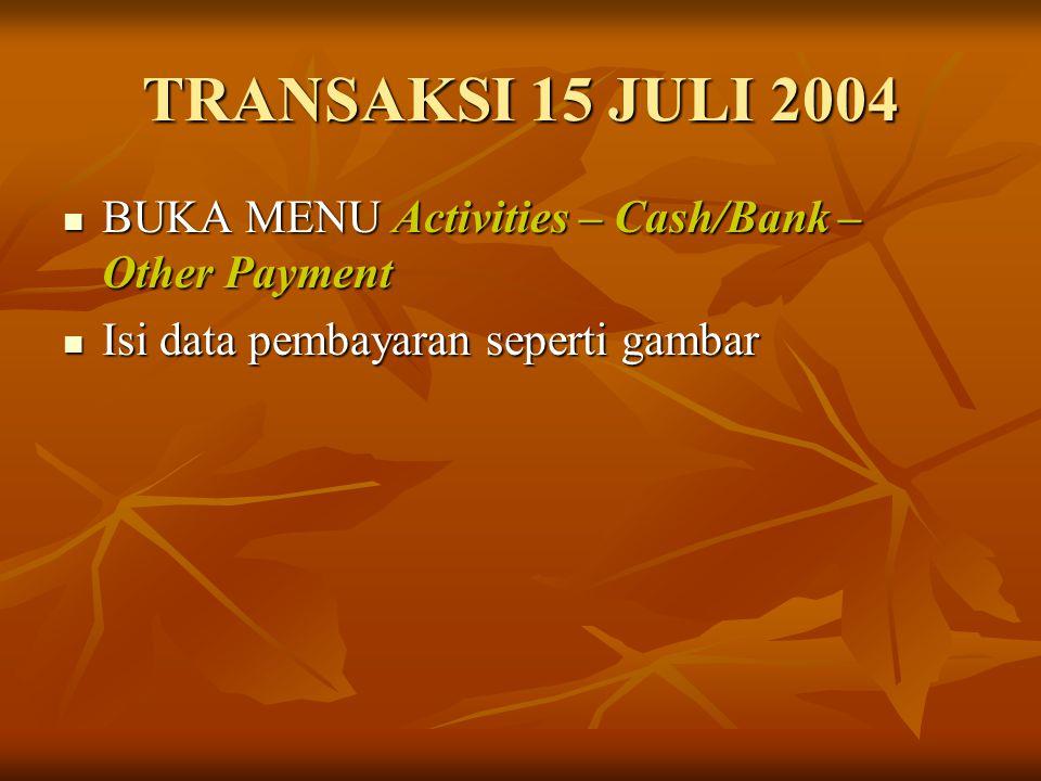TRANSAKSI 15 JULI 2004 BUKA MENU Activities – Cash/Bank – Other Payment.