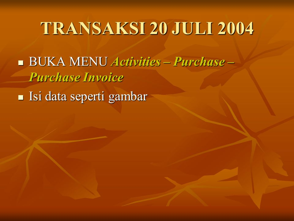TRANSAKSI 20 JULI 2004 BUKA MENU Activities – Purchase – Purchase Invoice Isi data seperti gambar