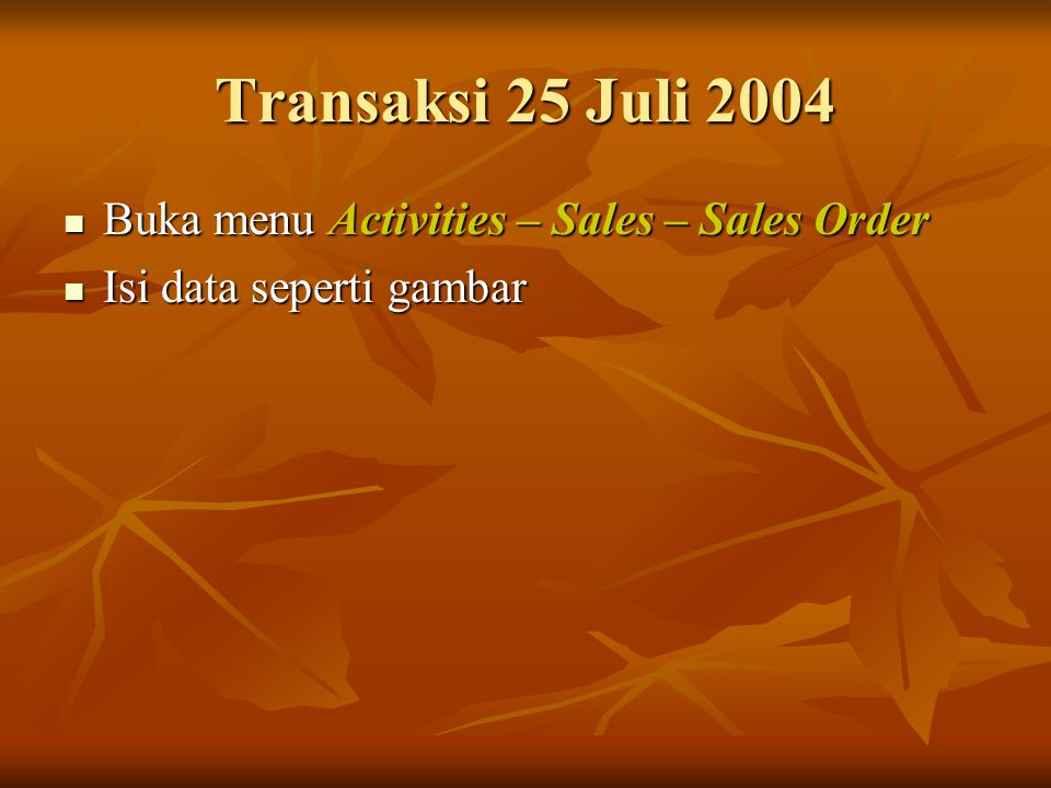 Transaksi 25 Juli 2004 Buka menu Activities – Sales – Sales Order