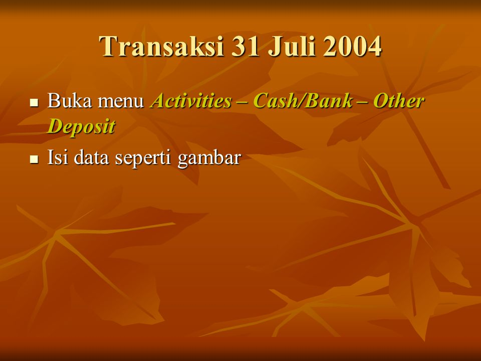 Transaksi 31 Juli 2004 Buka menu Activities – Cash/Bank – Other Deposit Isi data seperti gambar