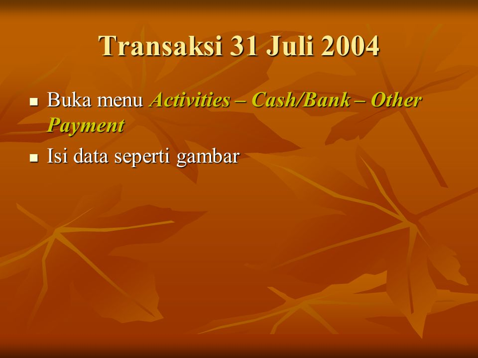 Transaksi 31 Juli 2004 Buka menu Activities – Cash/Bank – Other Payment Isi data seperti gambar