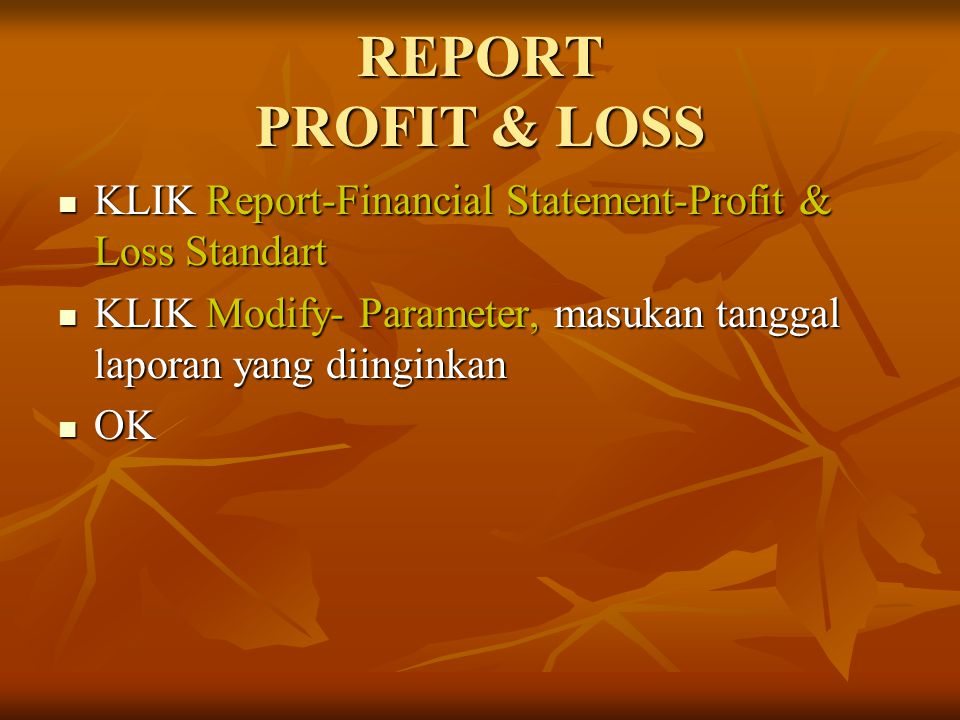 REPORT PROFIT & LOSS KLIK Report-Financial Statement-Profit & Loss Standart. KLIK Modify- Parameter, masukan tanggal laporan yang diinginkan.