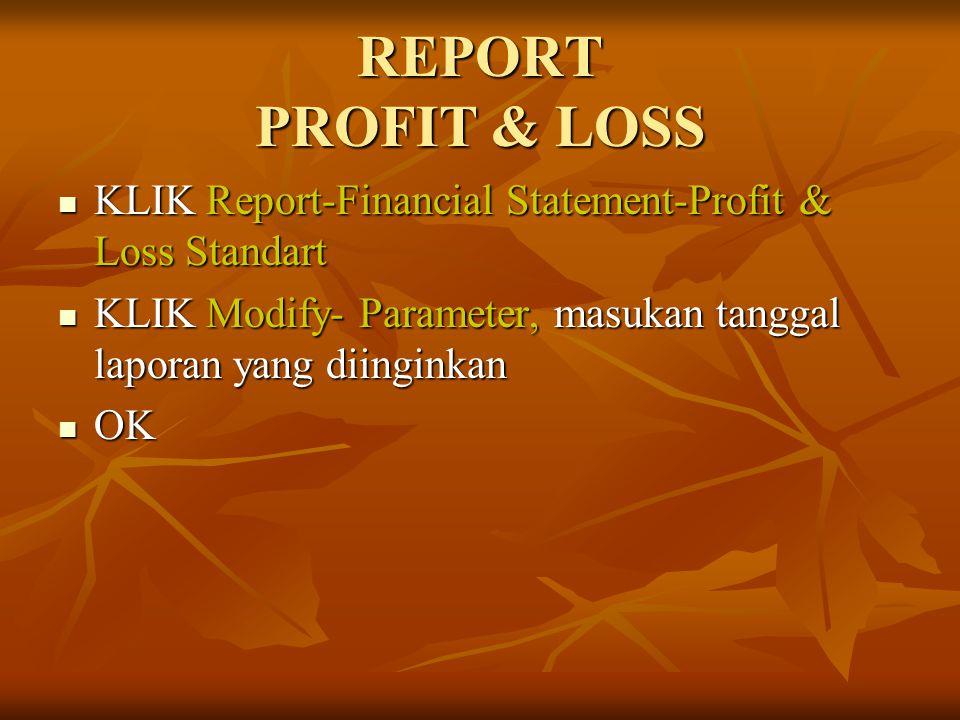 REPORT PROFIT & LOSS KLIK Report-Financial Statement-Profit & Loss Standart. KLIK Modify- Parameter, masukan tanggal laporan yang diinginkan.